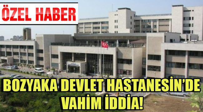 BOZYAKA DEVLET HASTANESİN'DE VAHİM İDDİA!