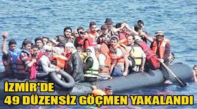İZMİR'DE 49 DÜZENSİZ GÖÇMEN YAKALANDI