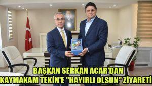 BAŞKAN SERKAN ACAR'DAN KAYMAKAM TEKİN'E
