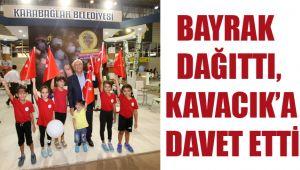 BAYRAK DAĞITTI, KAVACIK'A DAVET ETTİ