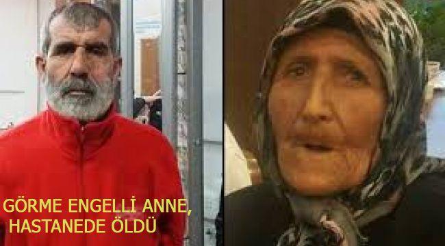 GÖRME ENGELLİ ANNE, HASTANEDE ÖLDÜ
