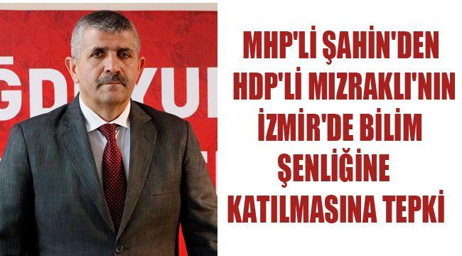 MHP'Lİ ŞAHİN'DEN HDP'Lİ MIZRAKLI'NIN İZMİR'DE BİLİM ŞENLİĞİNE KATILMASINA TEPKİ