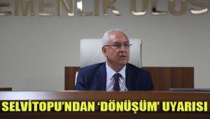 SELVİTOPU'NDAN 'DÖNÜŞÜM' UYARISI